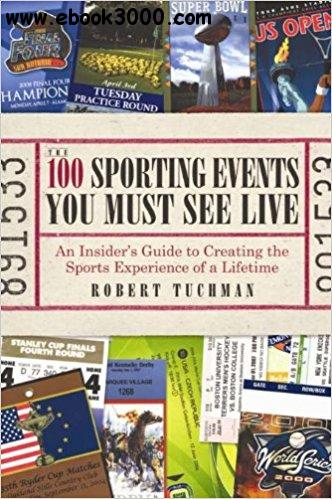 The 100 Sporting Events You Must See Live: An Insider��s Guide to Creating the Sports Experience of a Lifetime