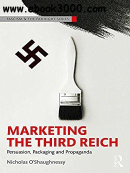 Marketing the Third Reich: Persuasion, Packaging and Propaganda (Routledge Studies in Fascism and the Far Right)