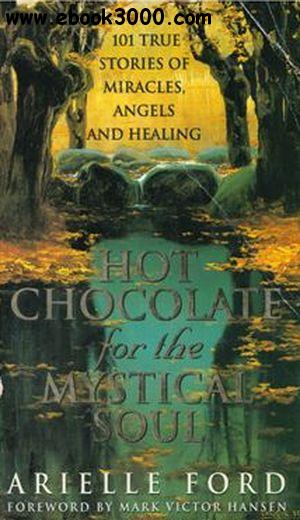 Hot Chocolate for the Mystical Soul: 101 True Stories of Miracles, Angels and Healing