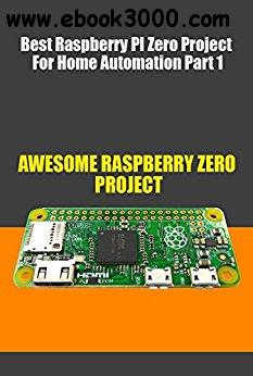 Best Raspberry PI Zero Project For Home Automation Part 1: 100 More Killer Raspberry Pi Zero Projects