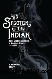The Specter of the Indian : Race, Gender, and Ghosts in American Seances, 1848-1890