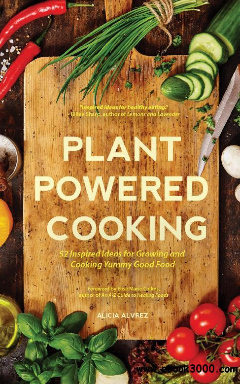 Plant-Powered Cooking: 52 Inspired Ideas for Growing and Cooking Yummy Good Food