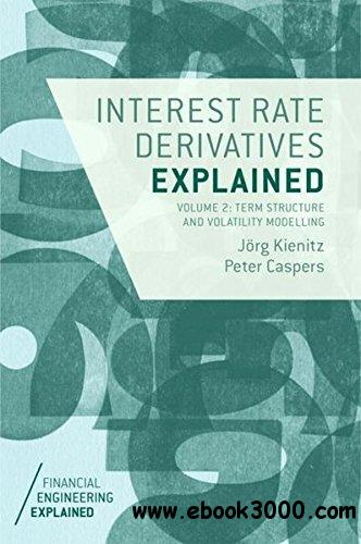 Interest Rate Derivatives Explained: Volume 2: Term Structure and Volatility Modelling (Financial Engineering Explained)