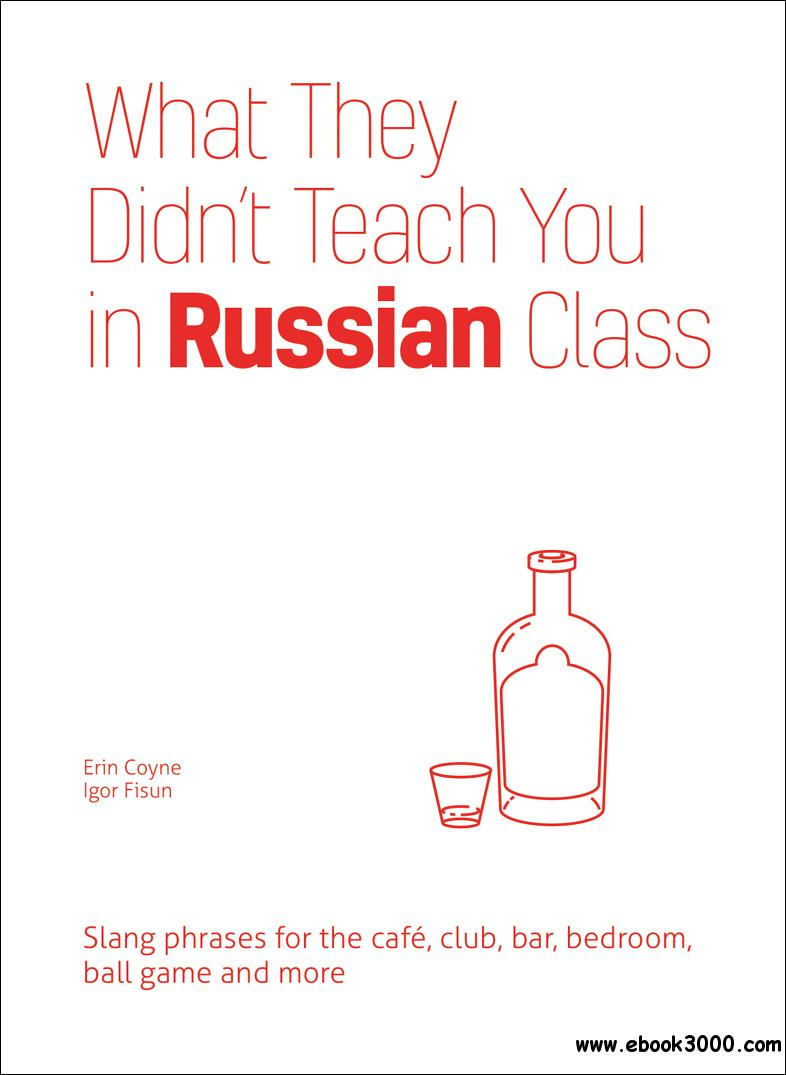 What They Didn't Teach You in Russian Class: Slang Phrases for the Cafe, Club, Bar, Bedroom, Ball Game and More