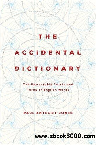 The Accidental Dictionary: The Remarkable Twists and Turns of English Words