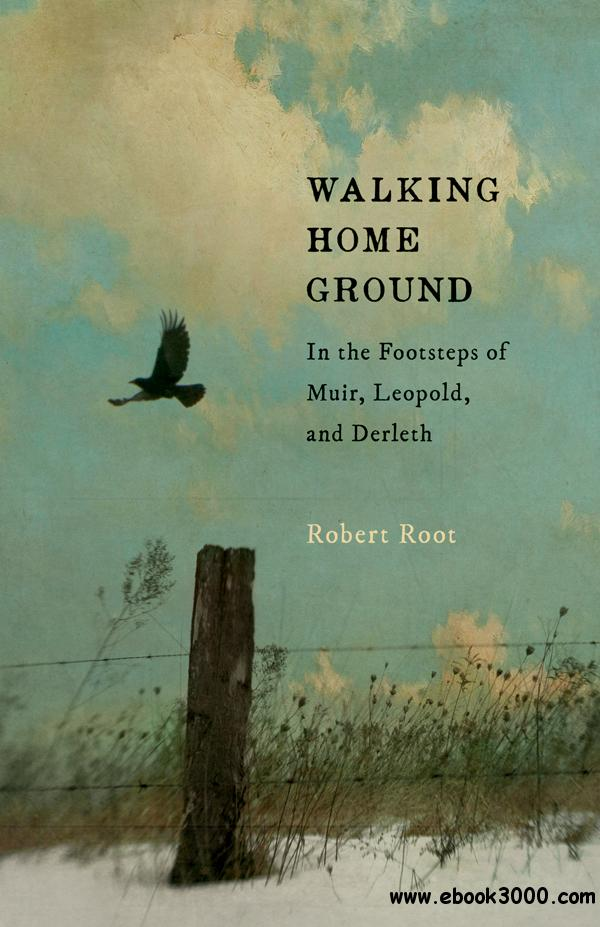 Walking Home Ground: In the Footsteps of Muir, Leopold, and Derleth