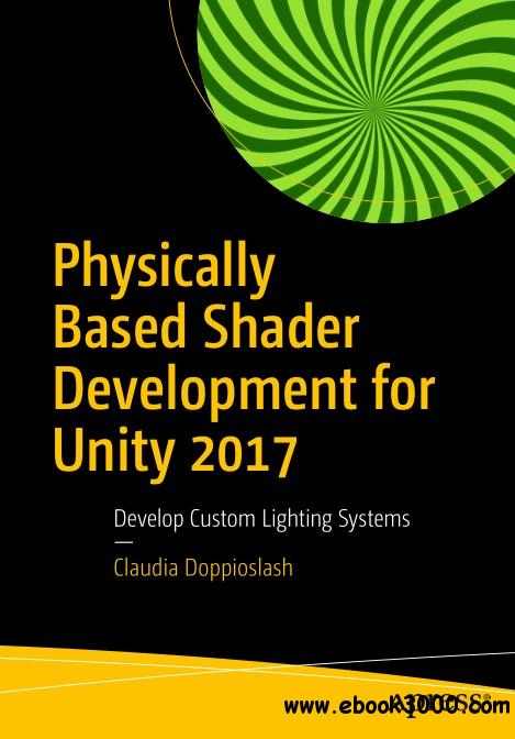 Physically Based Shader: Development for Unity 2017 Develop Custom Lighting Systems