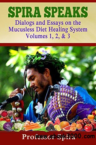 Spira Speaks: Dialogs and Essays on the Mucusless Diet Healing System Volume 1, 2, & 3