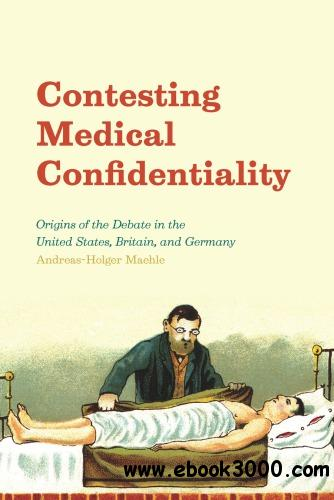 Contesting Medical Confidentiality - Origins of the Debate in the United States, Britain, and Germany