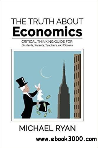 The Truth about Economics: A critical thinking guide for Students, Parents, Teachers and Citizens