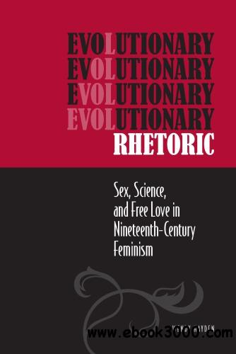 Evolutionary Rhetoric : Sex, Science, and Free Love in Nineteenth-Century Feminism