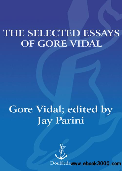 selected essays of gore vidal Gore vidal was born in 1925 at the united states military academy at west pointhis first novel, williwaw, written when he was nineteen years old and serving in the army, appeared in the spring of 1946since then he has written twenty-three novels, five plays, many screenplays, short stories, well over two hundred essays, and a memoir.