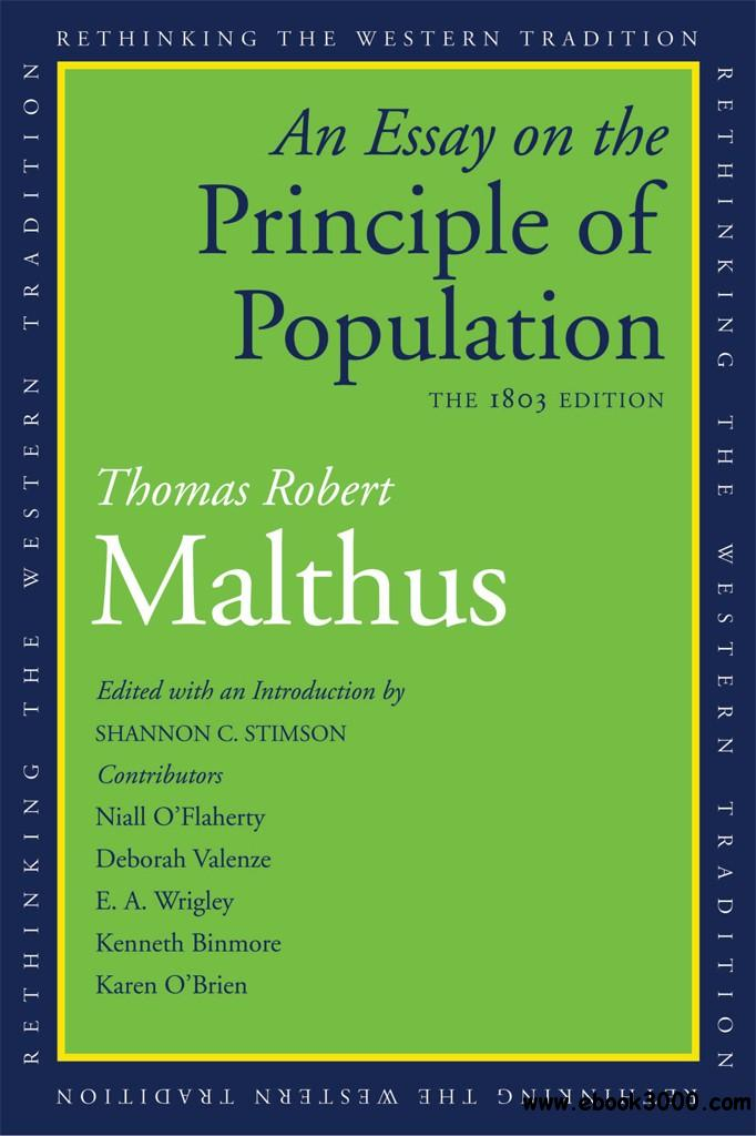 essay on the principle of population pdf The book an essay on the principle of population was first published anonymously in 1798, but the author was soon identified as thomas robert malthus the book predicted a grim future, as population would increase geometrically, doubling every 25 years, [2] but food production would only grow arithmetically, which would result in famine and starvation, unless births were controlled.