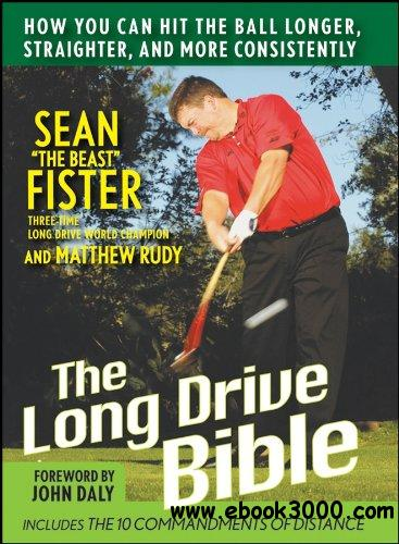 The Long-Drive Bible: How You Can Hit the Ball Longer, Straighter, and More Consistently