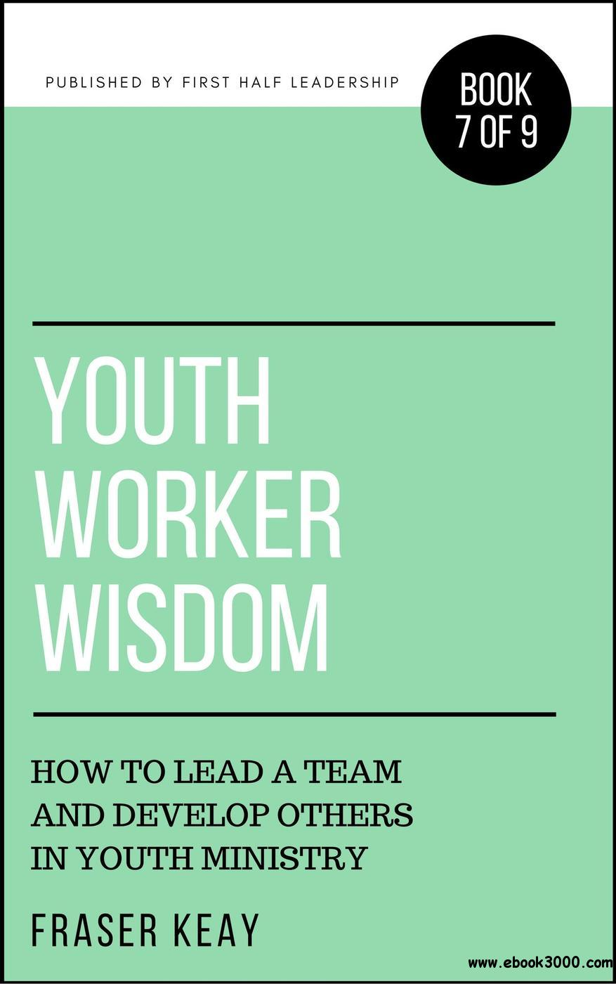 Youth Worker Wisdom: How to Lead a Team and Develop Others in Youth Ministry
