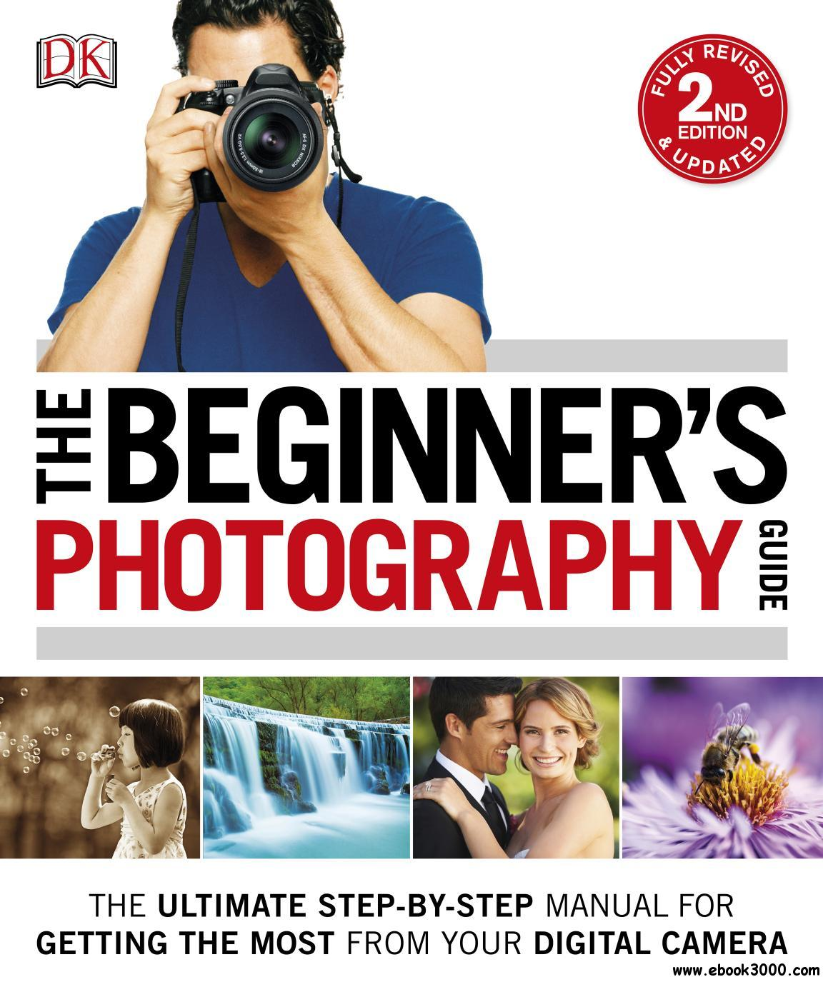 The Beginner's Photography Guide: The Ultimate Step-by-Step Manual for Getting the Most from your Digital Camera, 2nd Edition