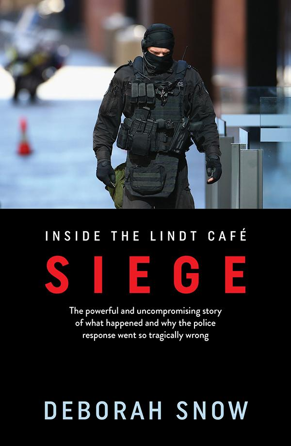 Siege: The powerful and uncompromising story of what happened inside the Lindt Cafe and why the police response went so...