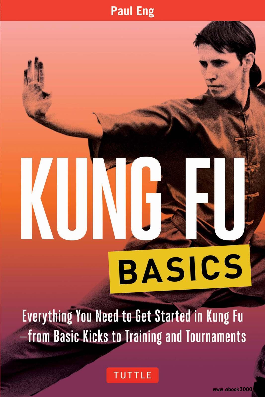 Kung Fu Basics: Everything You Need to Get Started in Kung Fu - from Basic Kicks to Training and Tournaments