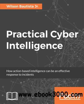 Practical Cyber Intelligence : How Action-based Intelligence Can Be an Effective Response to Incidents