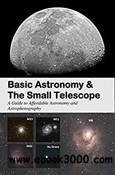 Basic Astronomy & the Small Telescope: A Guide to Affordable Astronomy and Astrophotography
