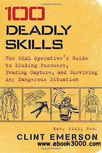 100 Deadly Skills: The SEAL Operative's Guide to Eluding Pursuers, Evading Capture, and Surviving Any Dangerous Situation (Repo