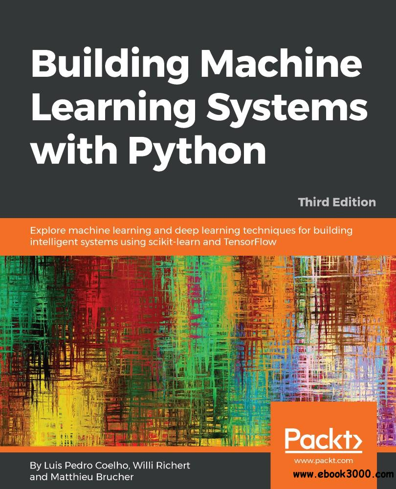 Building Machine Learning Systems with Python: Explore machine learning and deep learning techniques for building.... 3rd Ed.
