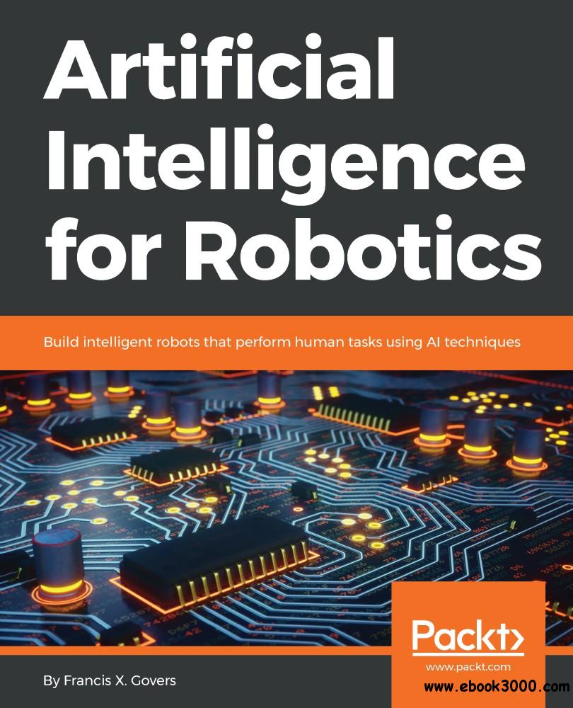 Artificial Intelligence for Robotics: Build intelligent robots that perform human tasks using AI techniques