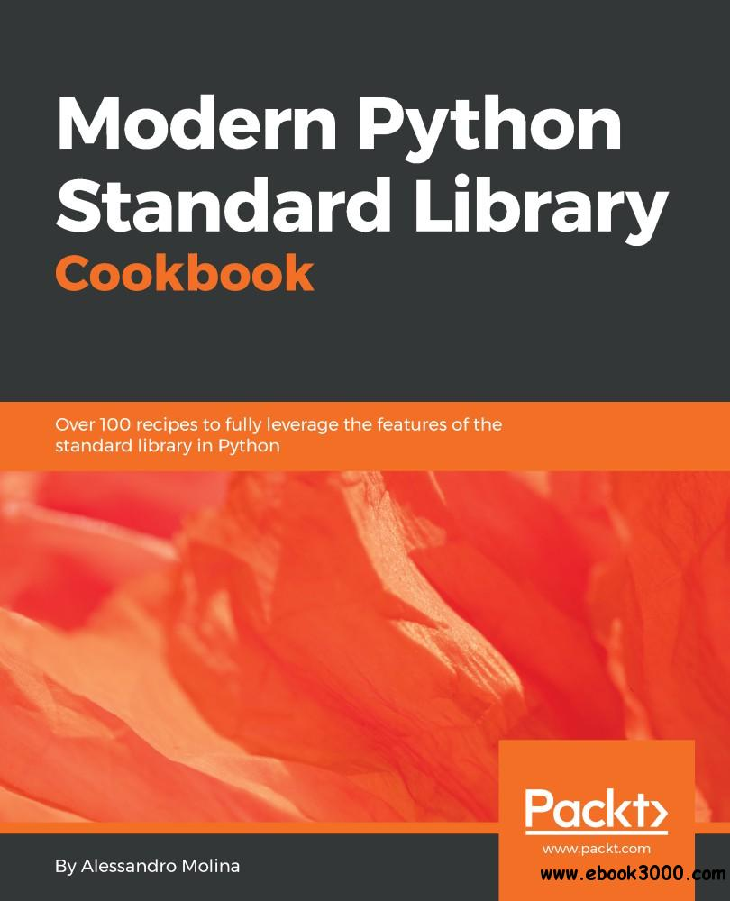 Modern Python Standard Library Cookbook: Over 100 recipes to fully leverage the features of the standard library in Python