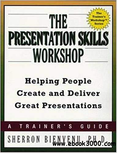 The Presentation Skills Workshop: Helping People Create and Deliver Great Presentations