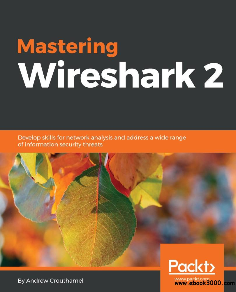 Mastering Wireshark 2: Develop skills for network analysis and address a wide range of information security threats