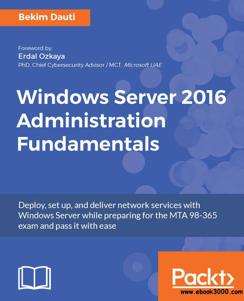 Windows Server 2016 Administration Fundamentals: Deploy, set up, and deliver network services with Windows Server while...