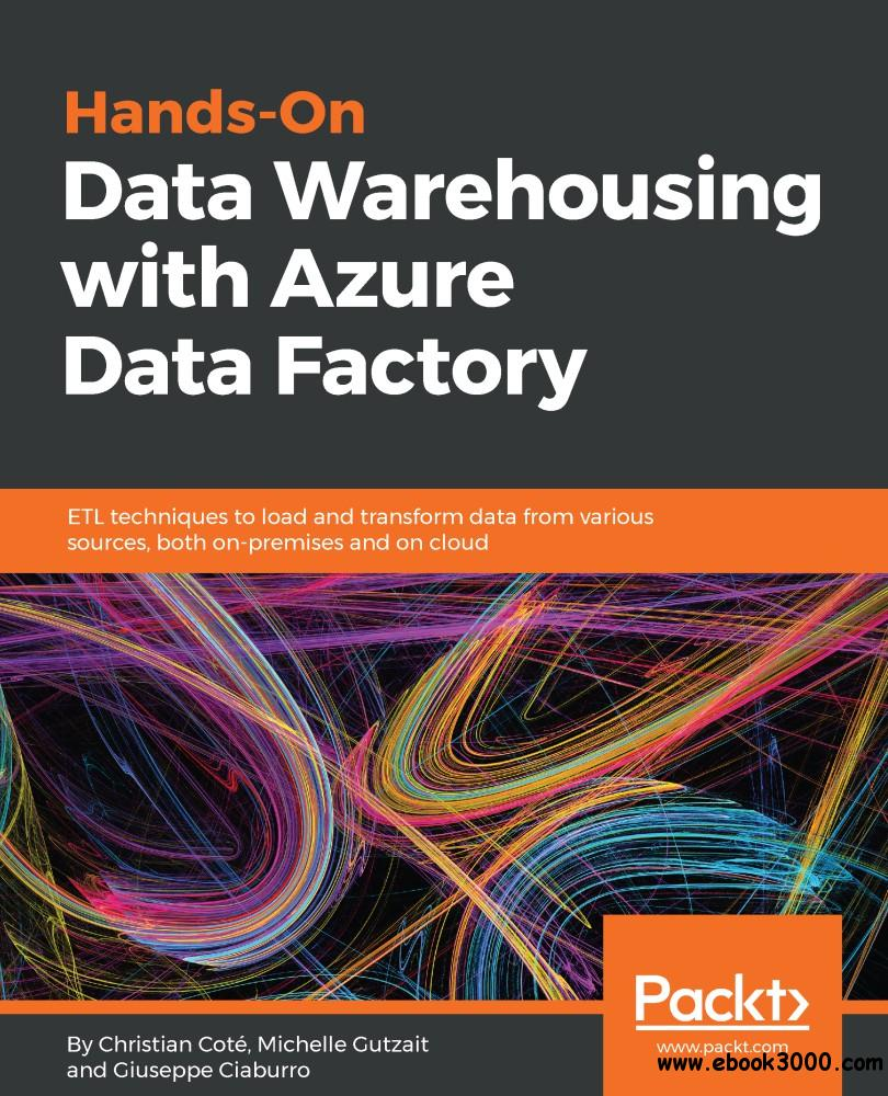 Hands-On Data Warehousing with Azure Data Factory: ETL techniques to load and transform data from various sources, both...