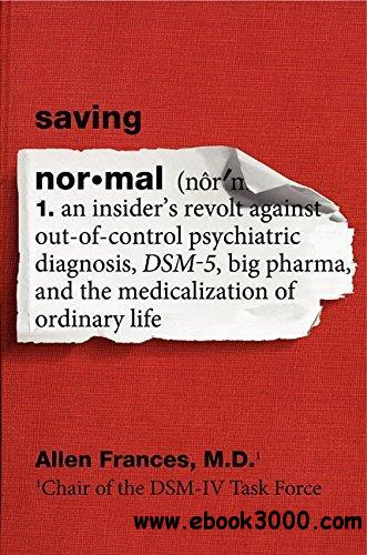Saving normal : an insider's revolt against out-of-control psychiatric diagnosis, DSM-5, Big Pharma, and the medicalization of