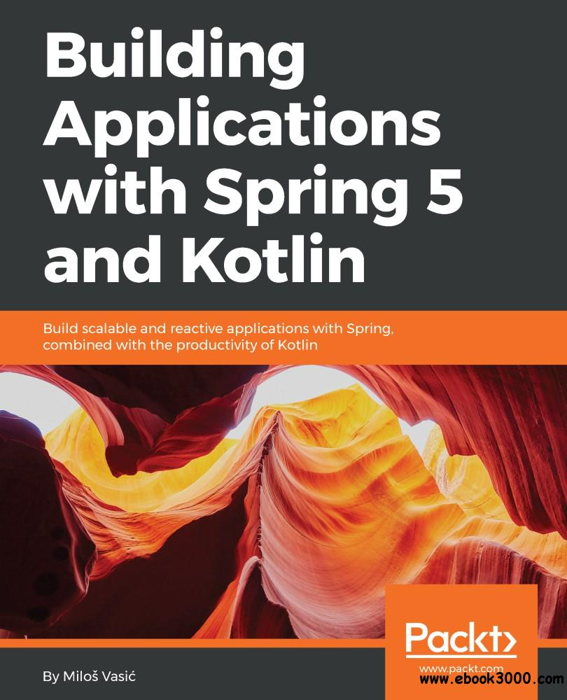 Building Applications with Spring 5 and Kotlin: Build scalable and reactive applications with Spring combined with the...