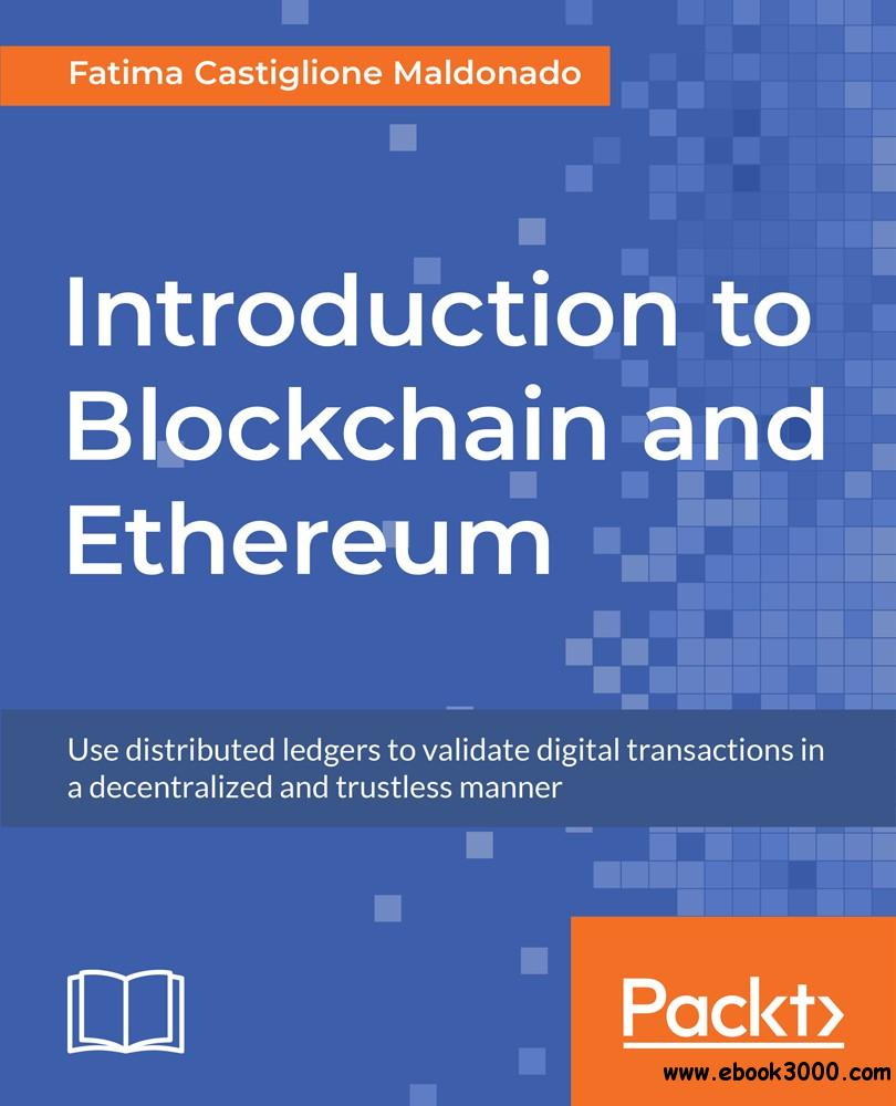 Introduction to Blockchain and Ethereum: Use distributed ledgers to validate digital transactions in a decentralized and...