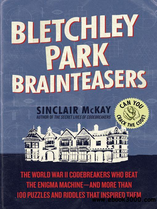 Bletchley Park Brainteasers: The World War II Codebreakers Who Beat the Enigma Machine--And More Than 100 Puzzles and Riddles..