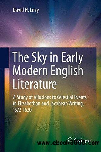 The Sky in Early Modern English Literature: A Study of Allusions to Celestial Events in Elizabethan and Jacobean Writing, 1572-