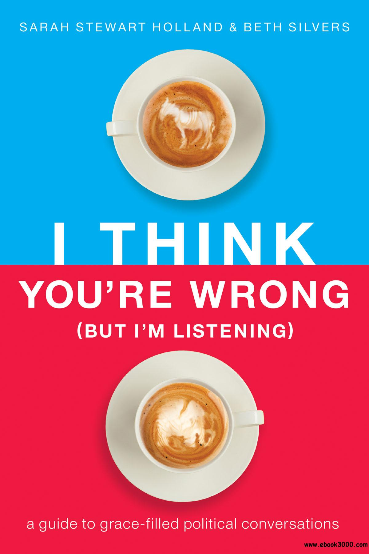 I Think You're Wrong (But I'm Listening): A Guide to Grace-Filled Political Conversations