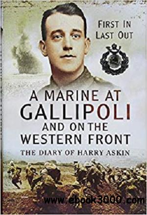A Marine at Gallipoli and on The Western Front: First In, Last Out - The Diary of Harry Askin