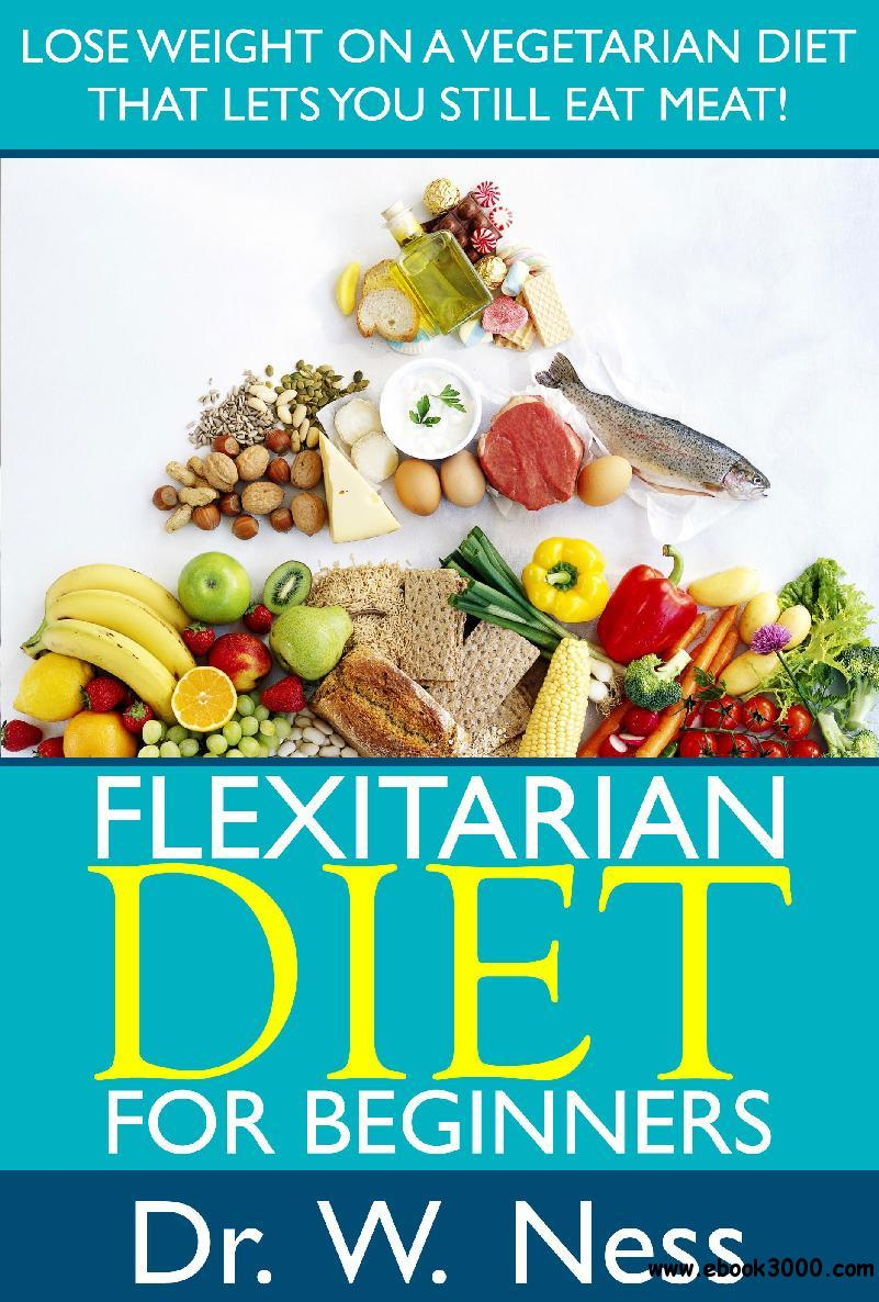Flexitarian Diet for Beginners: Lose Weight On A Vegetarian Diet That Lets You Still Eat Meat!
