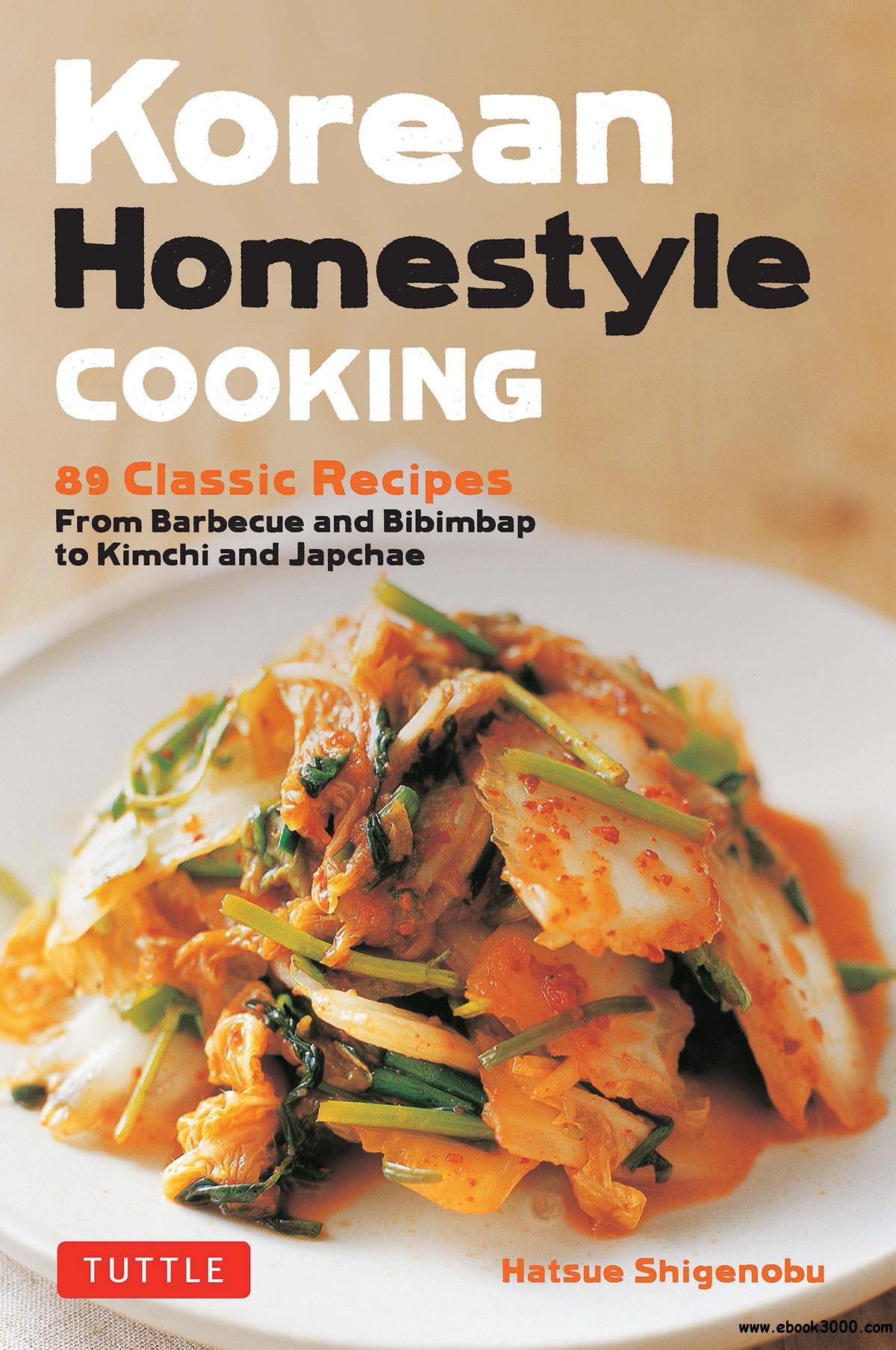 Korean Homestyle Cooking: 89 Classic Recipes: From Barbecue and Bibimbap to Kimchi and Japchae