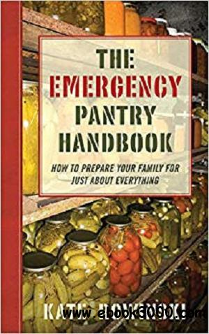 The Emergency Pantry Handbook: How to Prepare Your Family for Just about Everything