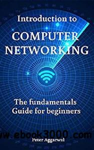 Introduction to Computer Networking: The fundamentals Guide for beginners by Peter Aggarwal