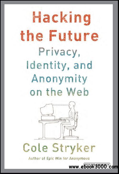 Hacking the Future: Privacy, Identity, and Anonymity on the Web