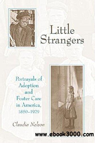 Little Strangers: Portrayals of Adoption and Foster Care in America, 1850-1929