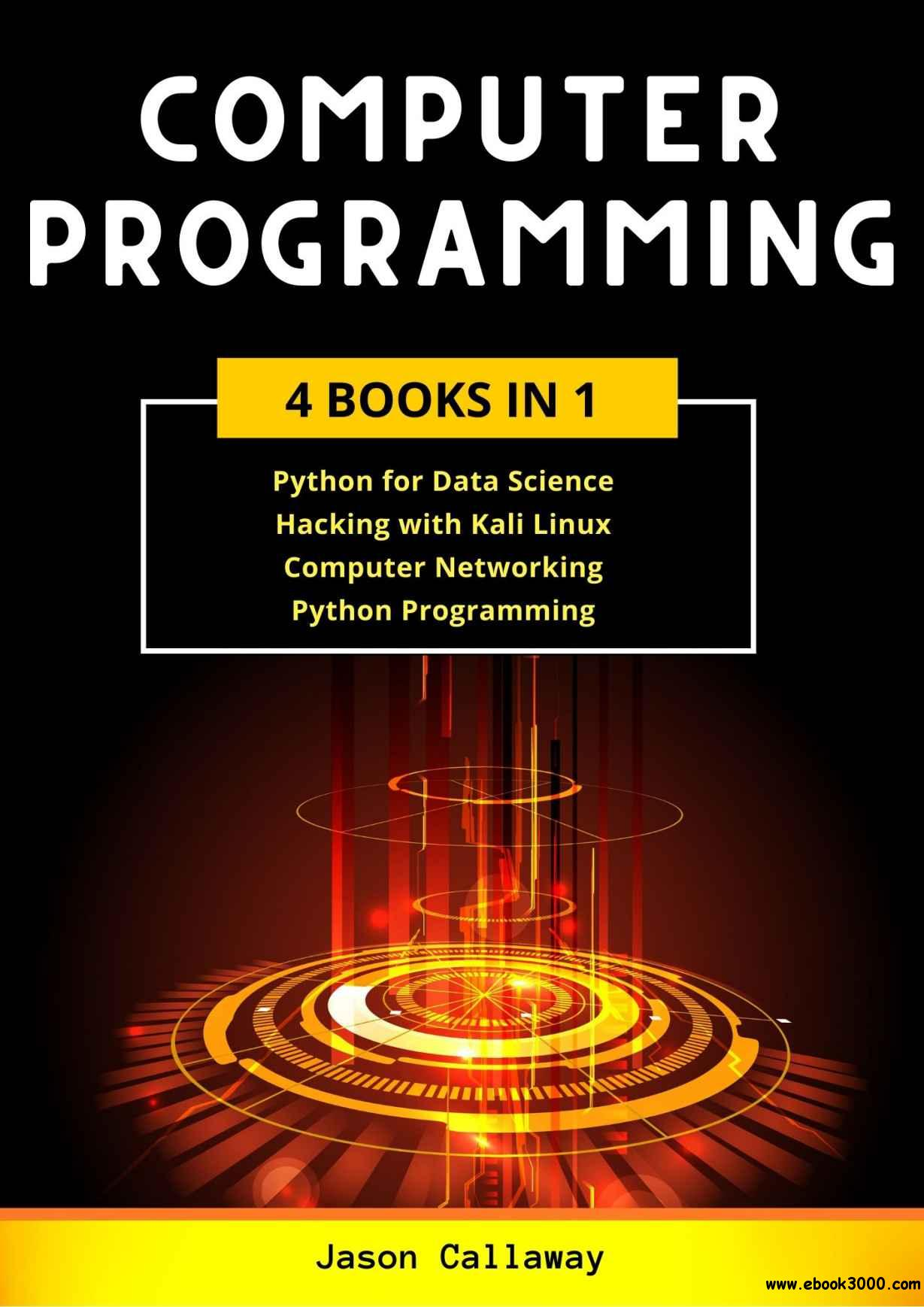 COMPUTER PROGRAMMING: 4 Books in 1: Data Science, Hacking with Kali Linux, Computer Networking for Beginners, Python Programmin