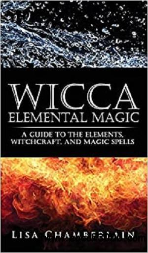 Wicca Elemental Magic: A Guide to the Elements, Witchcraft, and Magic Spells