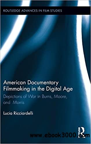 American Documentary Filmmaking in the Digital Age: Depictions of War in Burns, Moore, and Morris