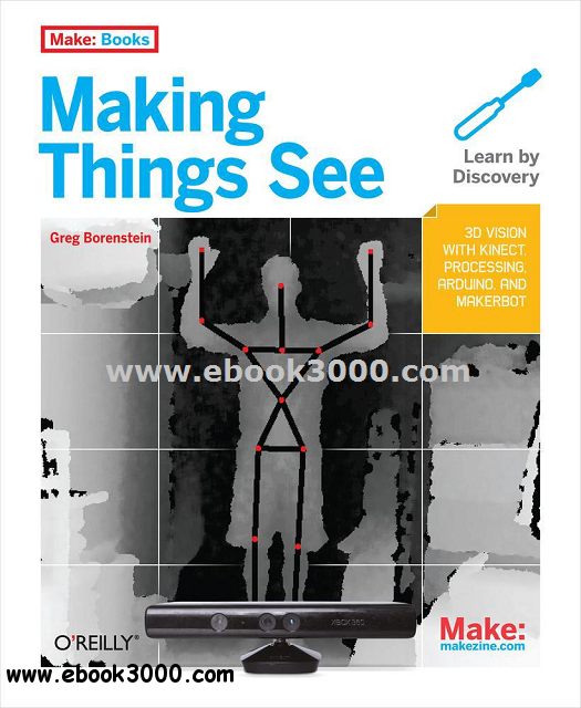 Making Things See: 3D vision with Kinect, Processing, Arduino, and MakerBot free download