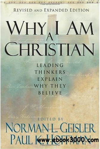 Why I Am a Christian: Leading Thinkers Explain Why They Believe free download